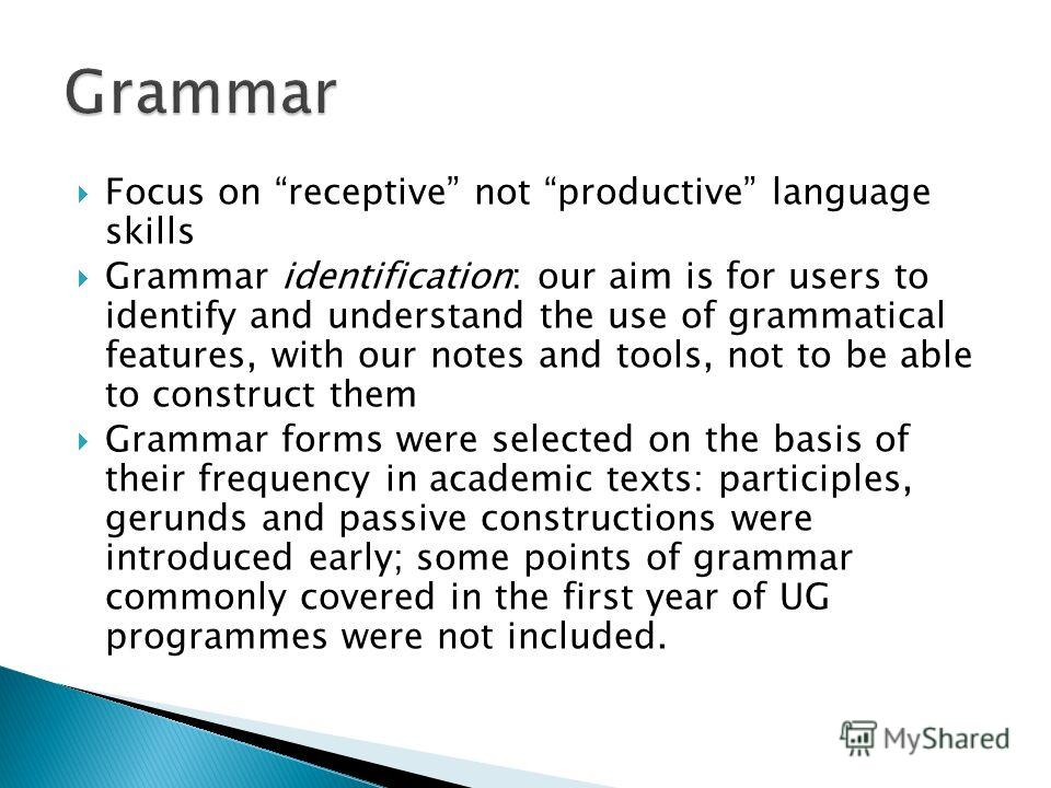 Focus on receptive not productive language skills Grammar identification: our aim is for users to identify and understand the use of grammatical features, with our notes and tools, not to be able to construct them Grammar forms were selected on the b