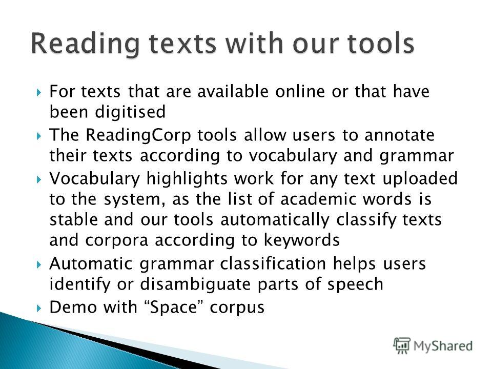 For texts that are available online or that have been digitised The ReadingCorp tools allow users to annotate their texts according to vocabulary and grammar Vocabulary highlights work for any text uploaded to the system, as the list of academic word