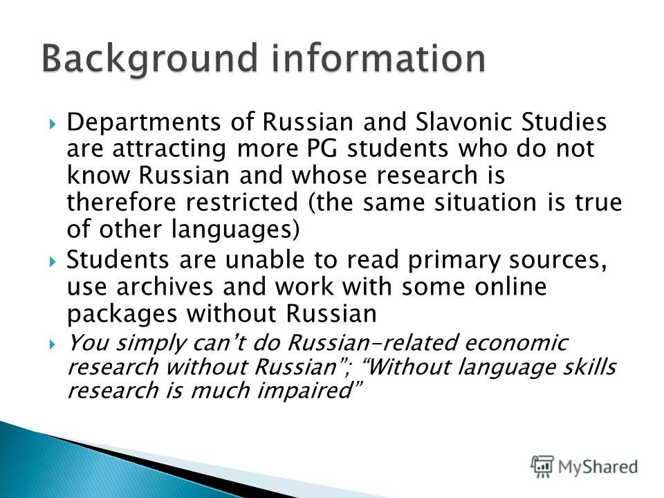 Departments of Russian and Slavonic Studies are attracting more PG students who do not know Russian and whose research is therefore restricted (the same situation is true of other languages) Students are unable to read primary sources, use archives a