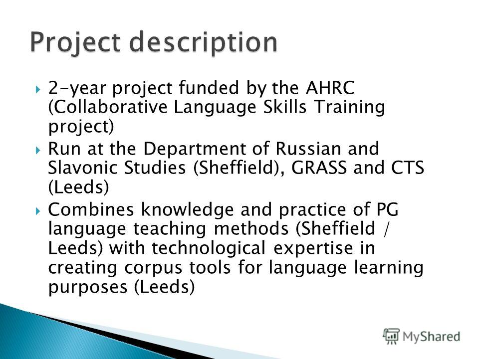 2-year project funded by the AHRC (Collaborative Language Skills Training project) Run at the Department of Russian and Slavonic Studies (Sheffield), GRASS and CTS (Leeds) Combines knowledge and practice of PG language teaching methods (Sheffield / L