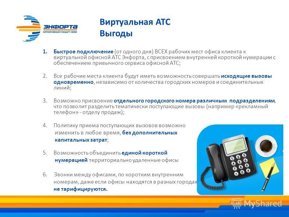 Виртуальная АТС Выгоды 1.Быстрое подключение (от одного дня) ВСЕХ рабочих мест офиса клиента к виртуальной офисной АТС Энфорта, с присвоением внутренней короткой нумерации с обеспечением привычного сервиса офисной АТС; 2.Все рабочие места клиента буд