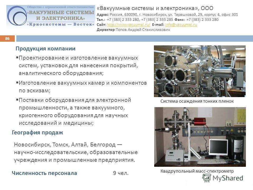 86 « Вакуумные системы и электроника », ООО Адрес : Россия, 630090, г. Новосибирск, ул. Терешковой, 29, корпус 4, офис 301 Тел.: +7 (383) 2 333 280, +7 (383) 2 333 285 Факс : +7 (383) 2 333 280 Сайт : http://www.vacuumel.ru/ E- mail: info@vacuumel.ru