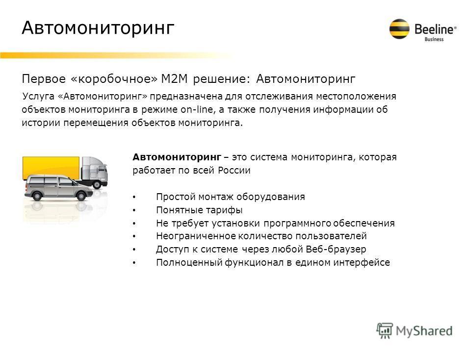 Автомониторинг Услуга «Автомониторинг» предназначена для отслеживания местоположения объектов мониторинга в режиме on-line, а также получения информации об истории перемещения объектов мониторинга. Первое «коробочное» M2M решение: Автомониторинг Авто