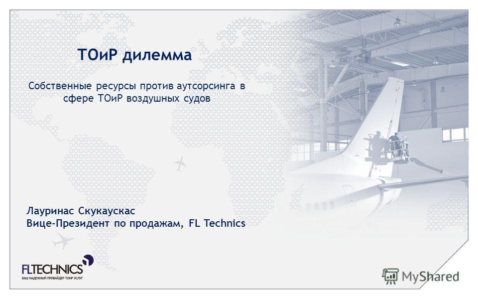 ТОиР дилемма Собственные ресурсы против аутсорсинга в сфере ТОиР воздушных судов Лауринас Скукаускас Вице-Президент по продажам, FL Technics