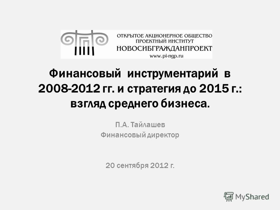 Финансовый инструментарий в 2008-2012 гг. и стратегия до 2015 г.: взгляд среднего бизнеса. П.А. Тайлашев Финансовый директор 20 сентября 2012 г.