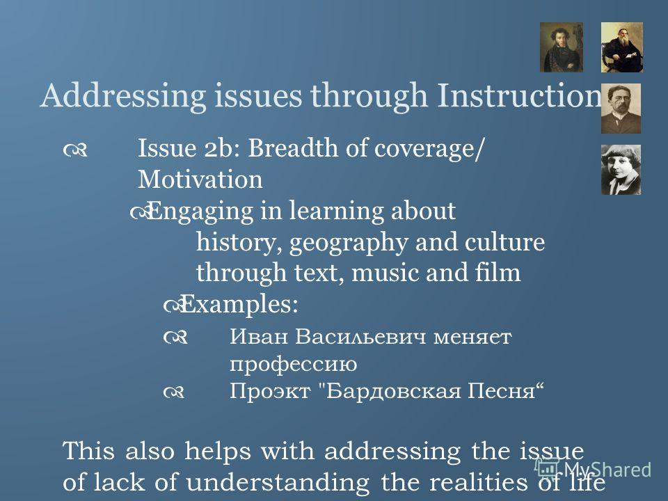 Addressing issues through Instruction Issue 2b: Breadth of coverage/ Motivation Engaging in learning about history, geography and culture through text, music and film Examples: Иван Васильевич меняет профессию Проэкт