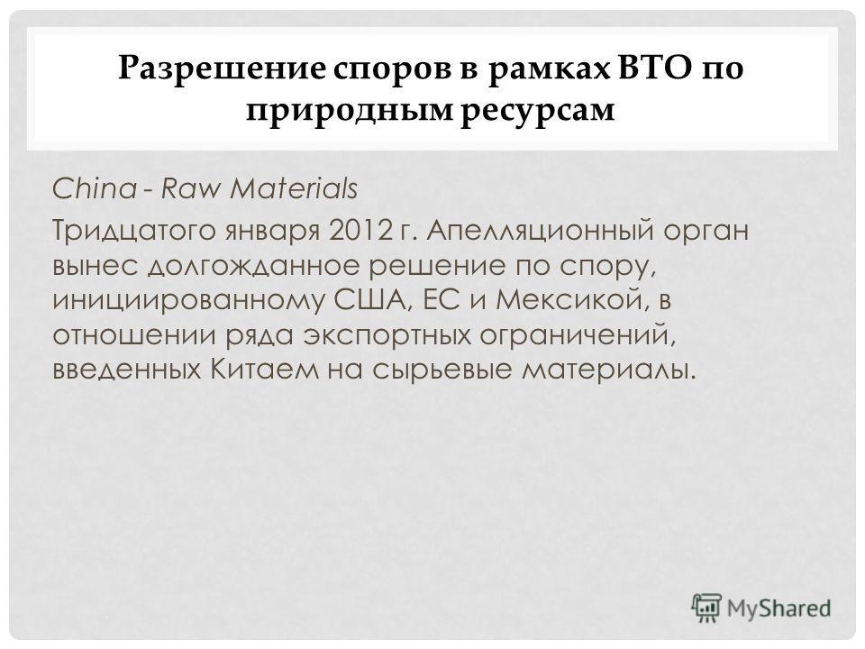 Разрешение споров в рамках ВТО по природным ресурсам China - Raw Materials Тридцатого января 2012 г. Апелляционный орган вынес долгожданное решение по спору, инициированному США, ЕС и Мексикой, в отношении ряда экспортных ограничений, введенных Китае