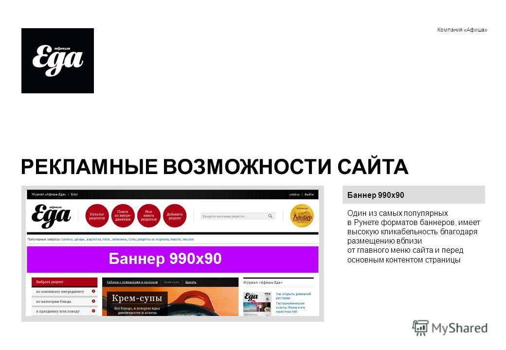 Компания «Афиша» РЕКЛАМНЫЕ ВОЗМОЖНОСТИ САЙТА Баннер 990х90 Один из самых популярных в Рунете форматов баннеров, имеет высокую кликабельность благодаря размещению вблизи от главного меню сайта и перед основным контентом страницы