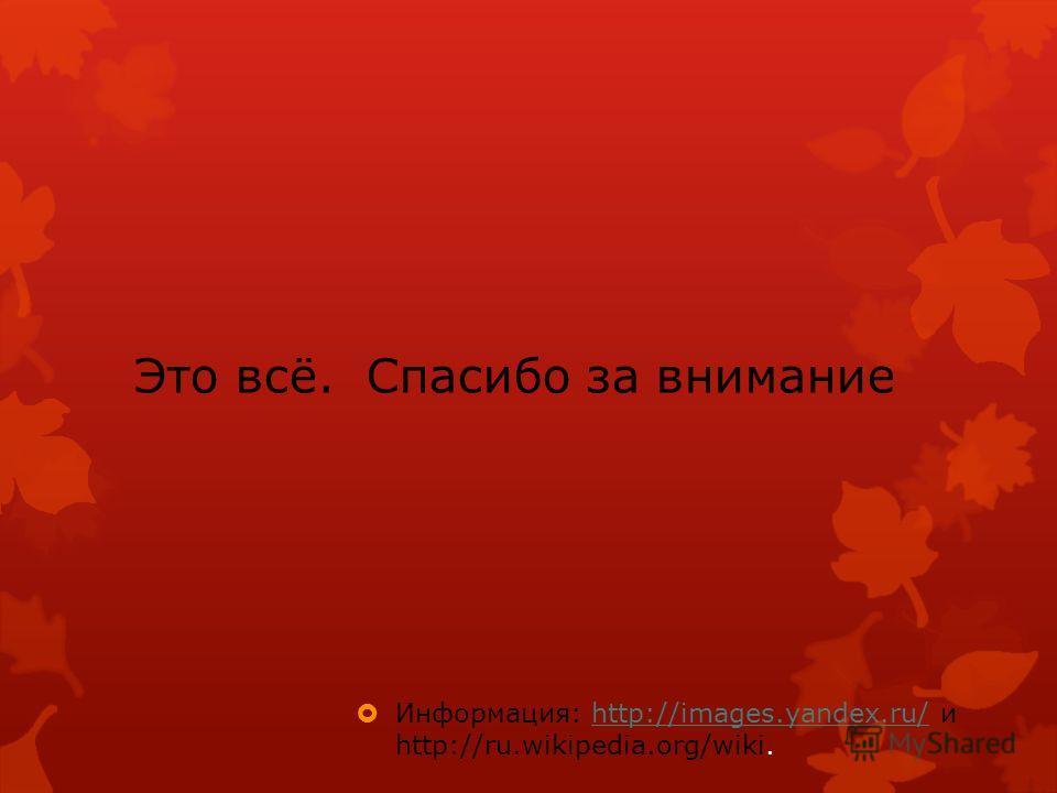 Это всё. Спасибо за внимание Информация: http://images.yandex.ru/ и http://ru.wikipedia.org/wiki.http://images.yandex.ru/