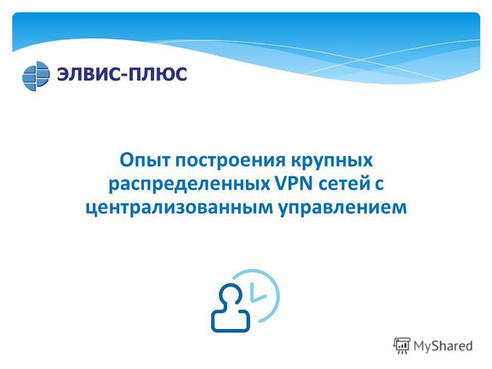 Опыт построения крупных распределенных VPN сетей с централизованным управлением