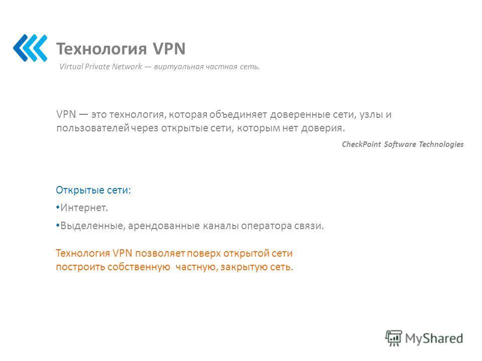 Технология VPN VPN это технология, которая объединяет доверенные сети, узлы и пользователей через открытые сети, которым нет доверия. CheckPoint Software Technologies Открытые сети: Интернет. Выделенные, арендованные каналы оператора связи. Virtual P