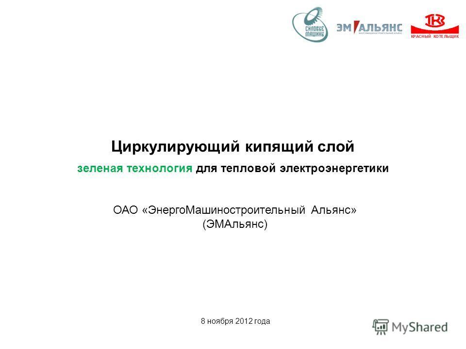 Циркулирующий кипящий слой зеленая технология для тепловой электроэнергетики 8 ноября 2012 года ОАО «ЭнергоМашиностроительный Альянс» (ЭМАльянс)