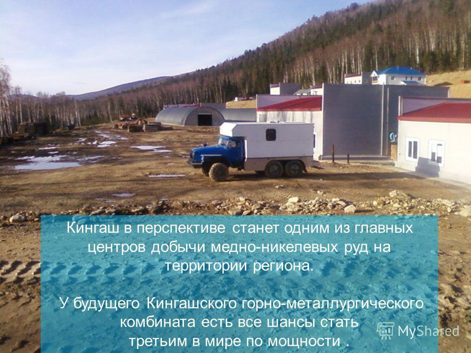 - Эксплуатация с 2012 года - Открытый способ Кингаш в перспективе станет одним из главных центров добычи медно-никелевых руд на территории региона. У будущего Кингашского горно-металлургического комбината есть все шансы стать третьим в мире по мощнос
