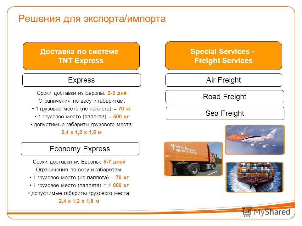 Решения для экспорта/импорта Express Доставка по системе TNT Express Special Services - Freight Services Economy Express Air Freight Road Freight Sea Freight Сроки доставки из Европы: 2-3 дня Ограничения по весу и габаритам: 1 грузовое место (не палл
