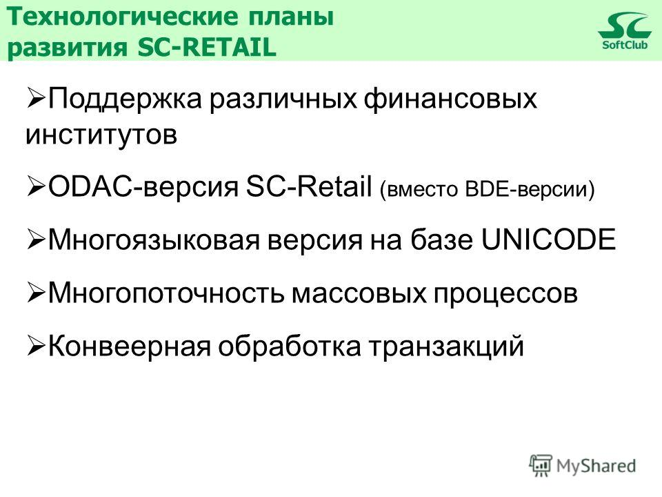 Технологические планы развития SC-RETAIL Поддержка различных финансовых институтов ODAC-версия SC-Retail (вместо BDE-версии) Многоязыковая версия на базе UNICODE Многопоточность массовых процессов Конвеерная обработка транзакций