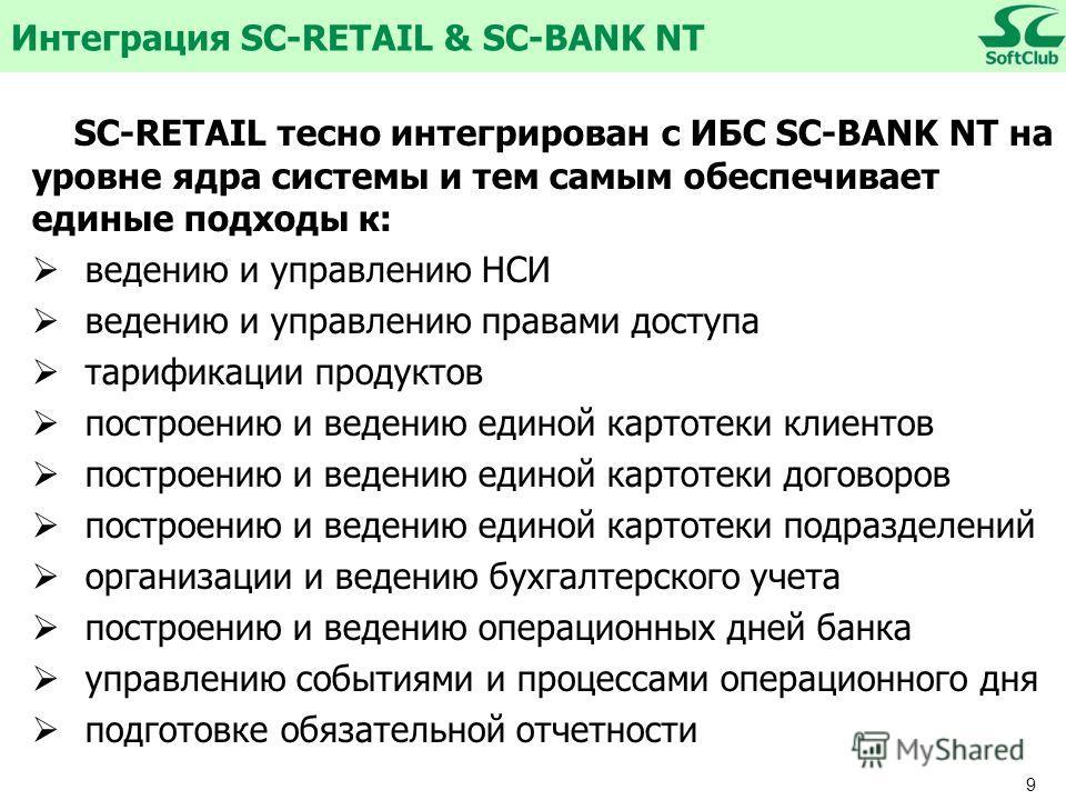9 SC-RETAIL тесно интегрирован с ИБС SC-BANK NT на уровне ядра системы и тем самым обеспечивает единые подходы к: ведению и управлению НСИ ведению и управлению правами доступа тарификации продуктов построению и ведению единой картотеки клиентов постр