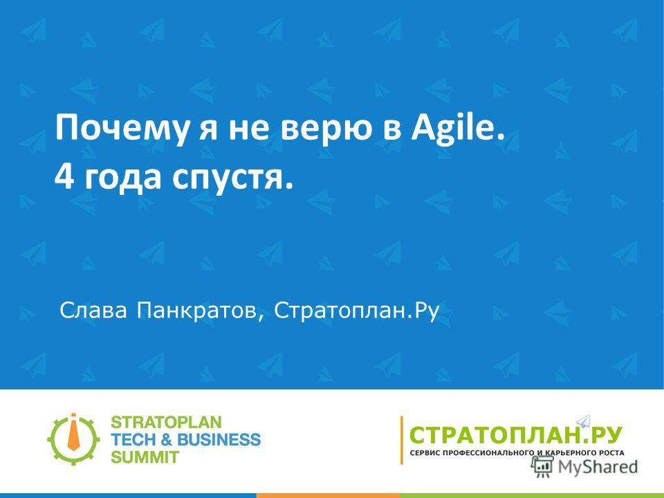 Почему я не верю в Agile. 4 года спустя. Слава Панкратов, Стратоплан.Ру