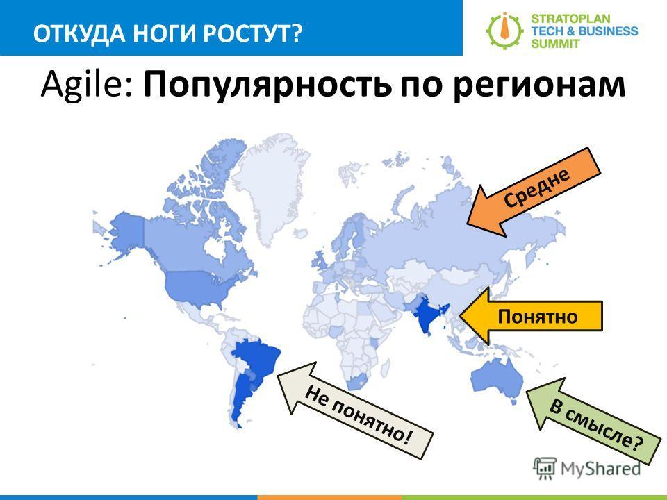 Agile: Популярность по регионам Понятно Средне В смысле? Не понятно! ОТКУДА НОГИ РОСТУТ?