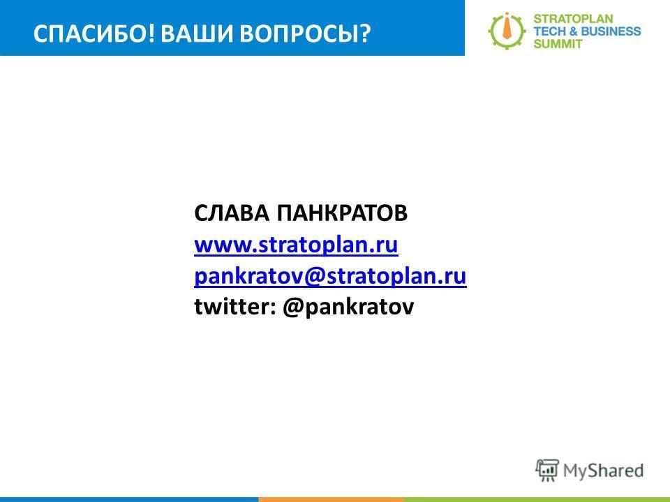 СПАСИБО! ВАШИ ВОПРОСЫ? СЛАВА ПАНКРАТОВ www.stratoplan.ru pankratov@stratoplan.ru twitter: @pankratov