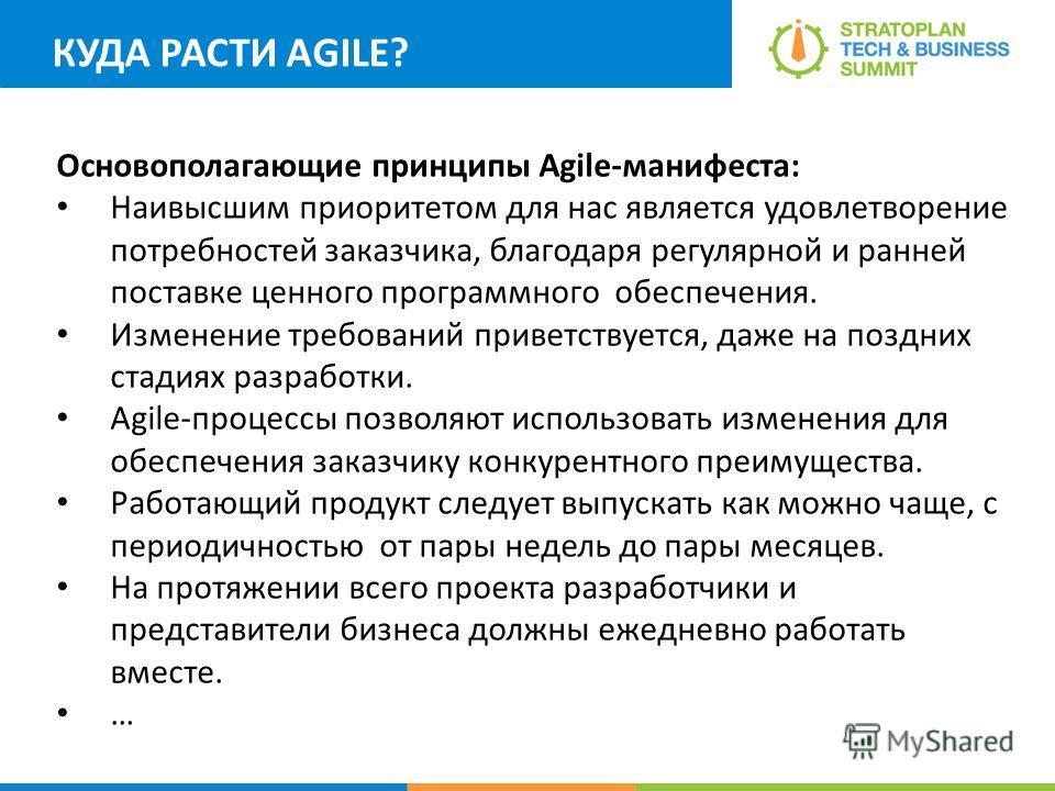 КУДА РАСТИ AGILE? Основополагающие принципы Agile-манифеста: Наивысшим приоритетом для нас является удовлетворение потребностей заказчика, благодаря регулярной и ранней поставке ценного программного обеспечения. Изменение требований приветствуется, д