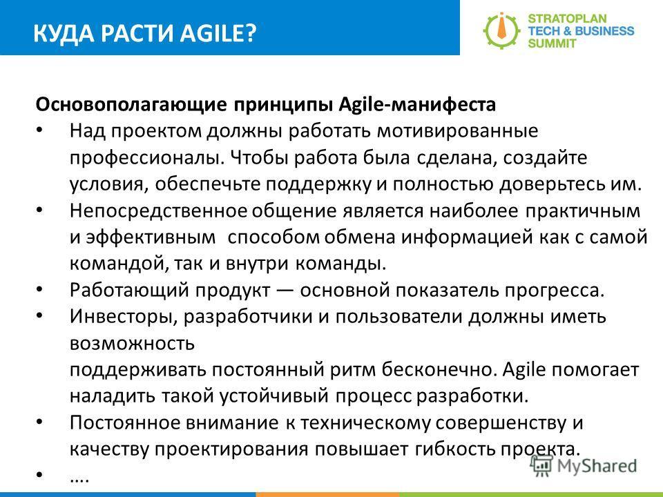 КУДА РАСТИ AGILE? Основополагающие принципы Agile-манифеста Над проектом должны работать мотивированные профессионалы. Чтобы работа была сделана, создайте условия, обеспечьте поддержку и полностью доверьтесь им. Непосредственное общение является наиб
