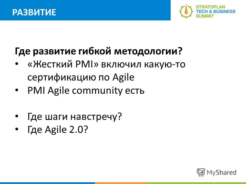 РАЗВИТИЕ Где развитие гибкой методологии? «Жесткий PMI» включил какую-то сертификацию по Agile PMI Agile community есть Где шаги навстречу? Где Agile 2.0?