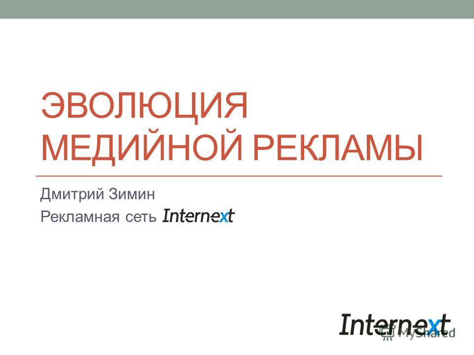 ЭВОЛЮЦИЯ МЕДИЙНОЙ РЕКЛАМЫ Дмитрий Зимин Рекламная сеть