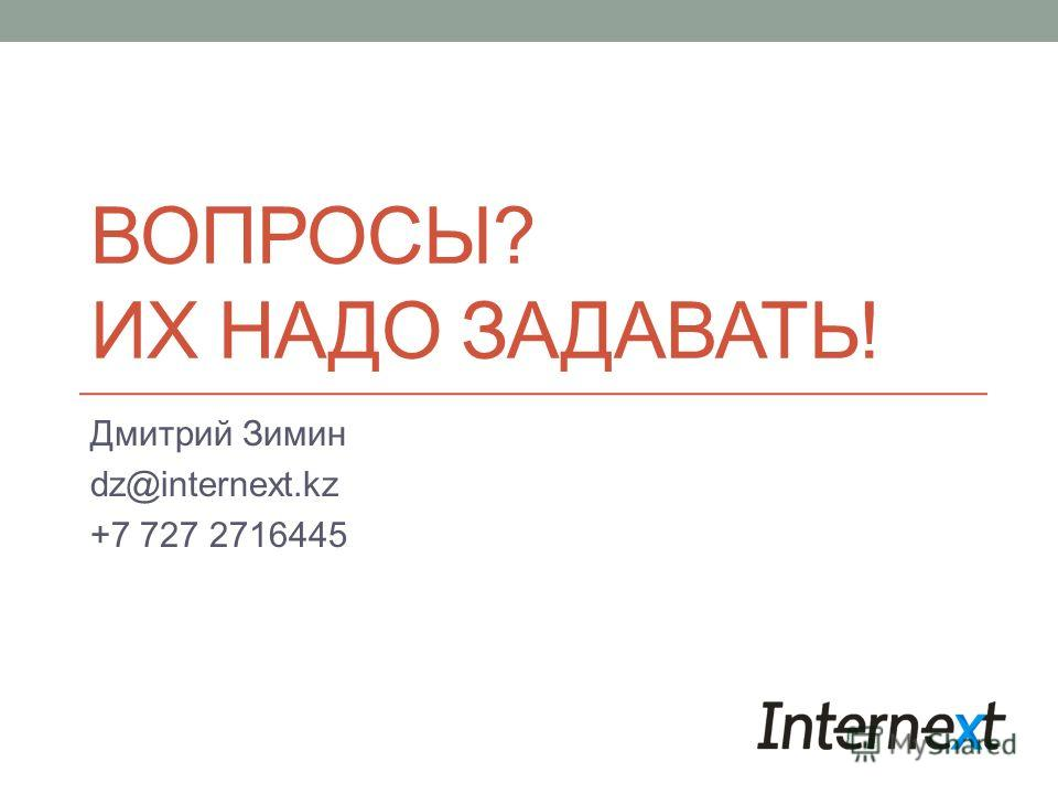 ВОПРОСЫ? ИХ НАДО ЗАДАВАТЬ! Дмитрий Зимин dz@internext.kz +7 727 2716445