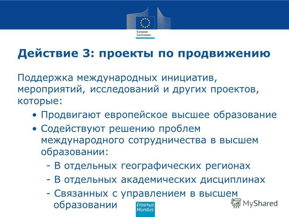 Действие 3: проекты по продвижению Поддержка международных инициатив, мероприятий, исследований и других проектов, которые: Продвигают европейское высшее образование Содействуют решению проблем международного сотрудничества в высшем образовании: - В