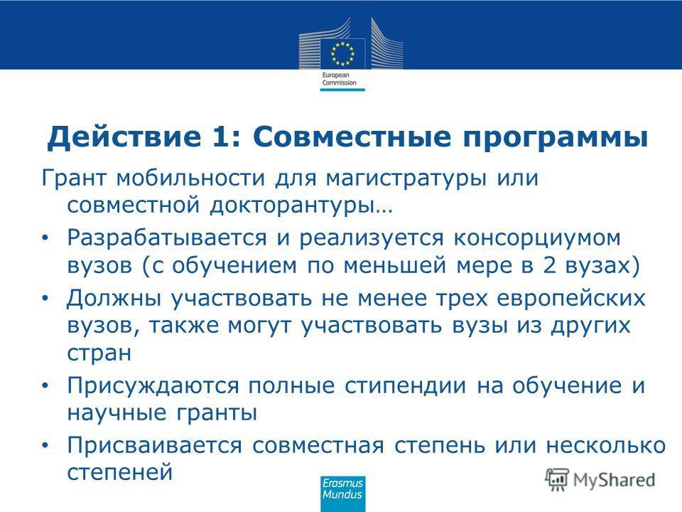 Действие 1: Совместные программы Грант мобильности для магистратуры или совместной докторантуры… Разрабатывается и реализуется консорциумом вузов (с обучением по меньшей мере в 2 вузах) Должны участвовать не менее трех европейских вузов, также могут