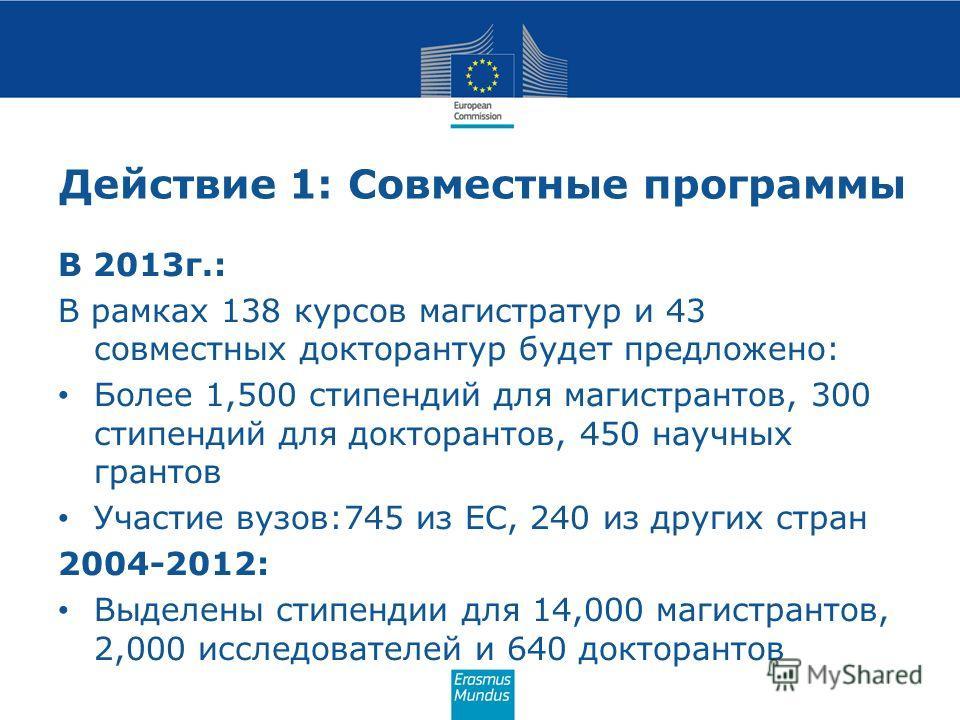 Действие 1: Совместные программы В 2013г.: В рамках 138 курсов магистратур и 43 совместных докторантур будет предложено: Более 1,500 стипендий для магистрантов, 300 стипендий для докторантов, 450 научных грантов Участие вузов:745 из ЕС, 240 из других