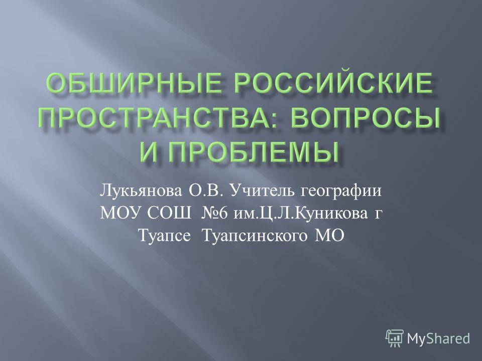 Лукьянова О. В. Учитель географии МОУ СОШ 6 им. Ц. Л. Куникова г Туапсе Туапсинского МО
