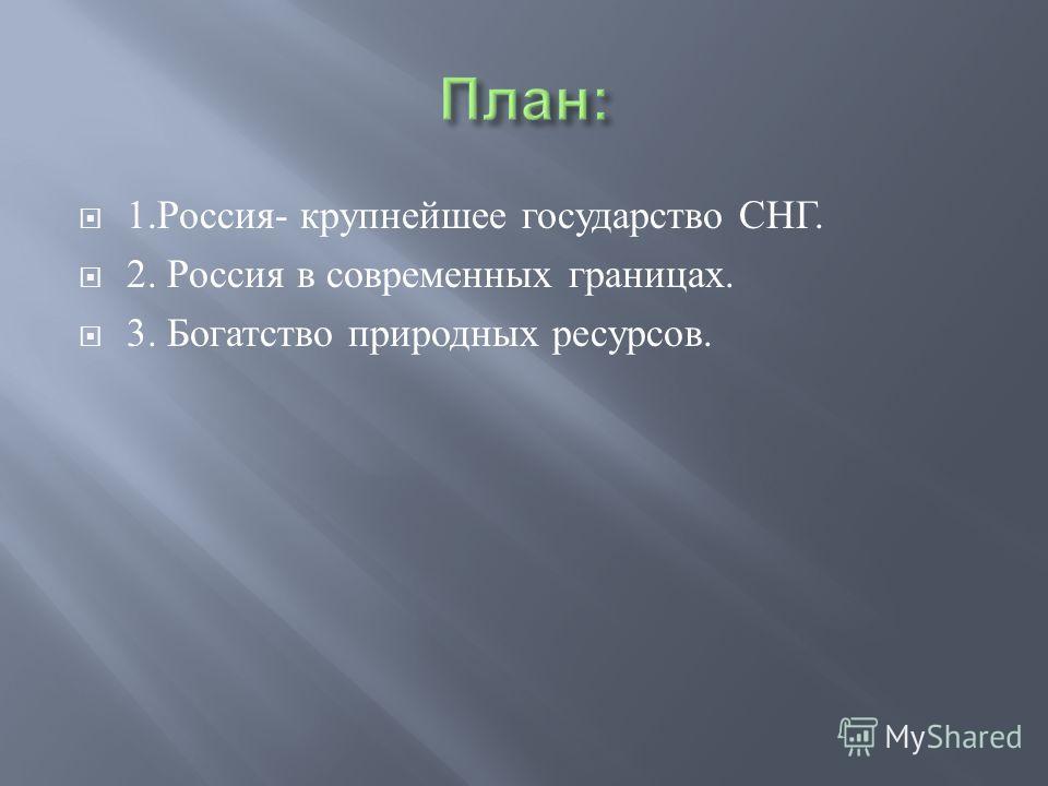 1. Россия - крупнейшее государство СНГ. 2. Россия в современных границах. 3. Богатство природных ресурсов.