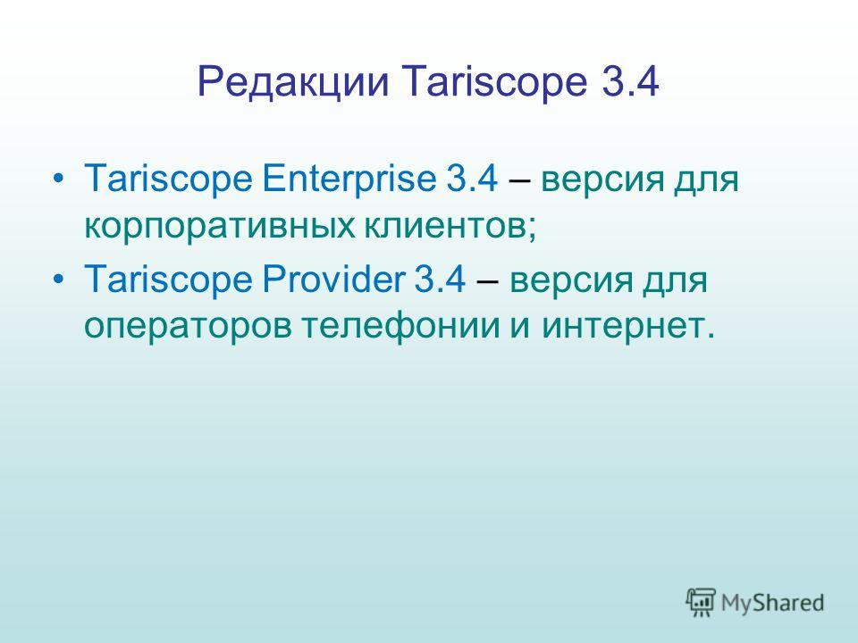 Редакции Tariscope 3.4 Tariscope Enterprise 3.4 – версия для корпоративных клиентов; Tariscope Provider 3.4 – версия для операторов телефонии и интернет.