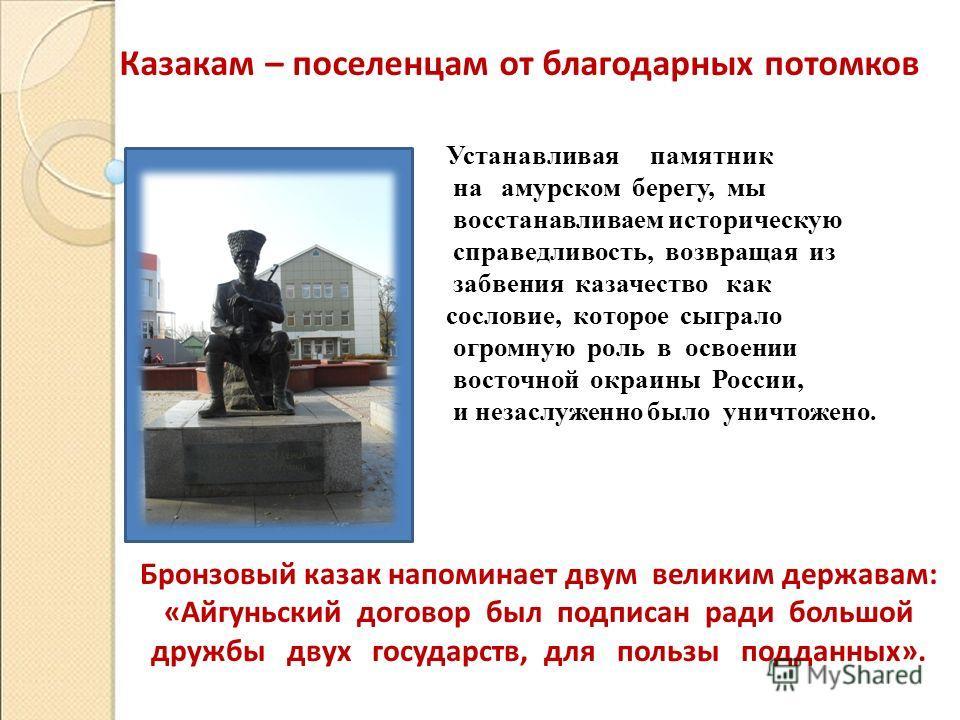 Устанавливая памятник на амурском берегу, мы восстанавливаем историческую справедливость, возвращая из забвения казачество как сословие, которое сыграло огромную роль в освоении восточной окраины России, и незаслуженно было уничтожено. Казакам – посе