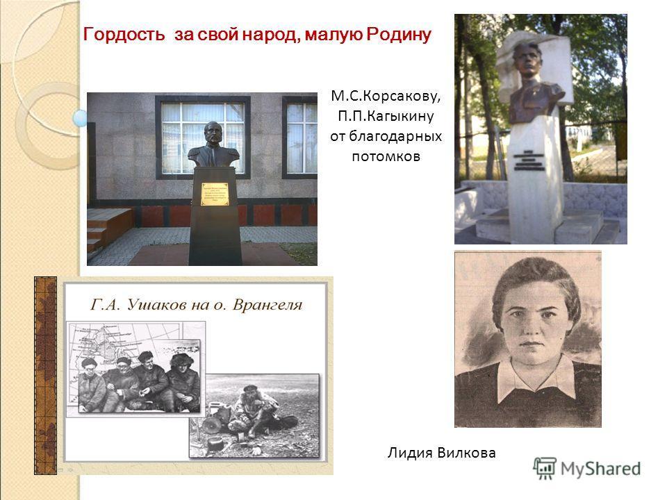 Гордость за свой народ, малую Родину Лидия Вилкова М.С.Корсакову, П.П.Кагыкину от благодарных потомков