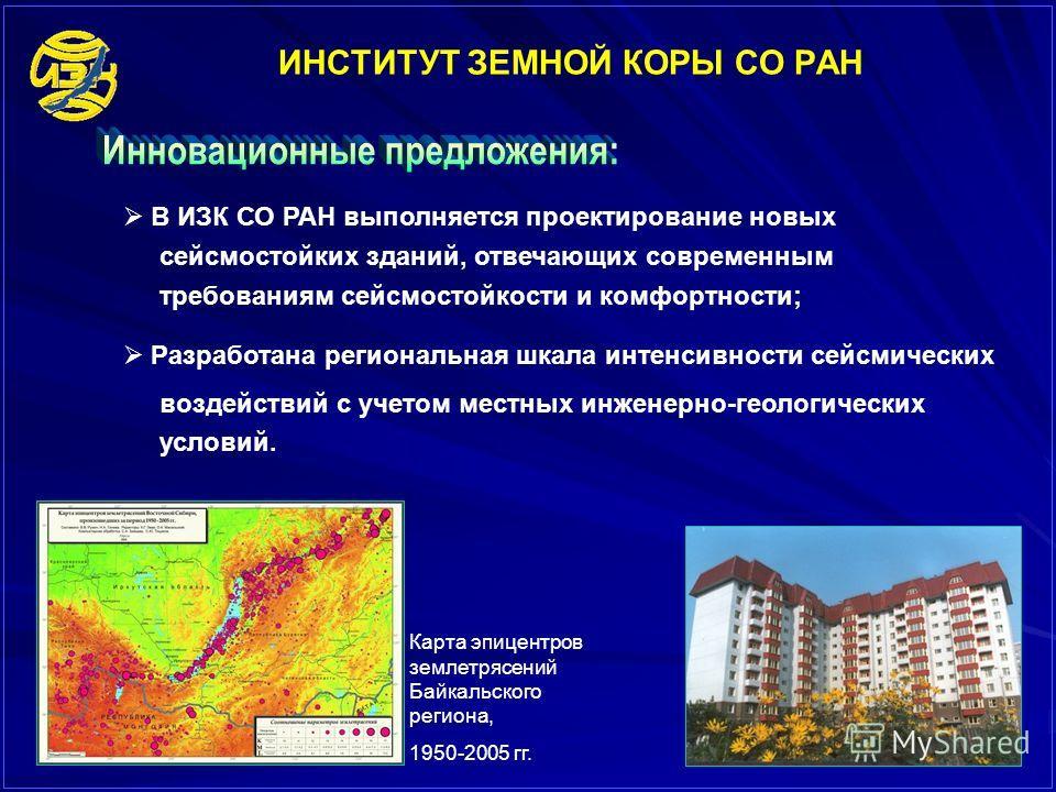 ИНСТИТУТ ЗЕМНОЙ КОРЫ СО РАН В ИЗК СО РАН выполняется проектирование новых сейсмостойких зданий, отвечающих современным требованиям сейсмостойкости и комфортности; Разработана региональная шкала интенсивности сейсмических воздействий с учетом местных