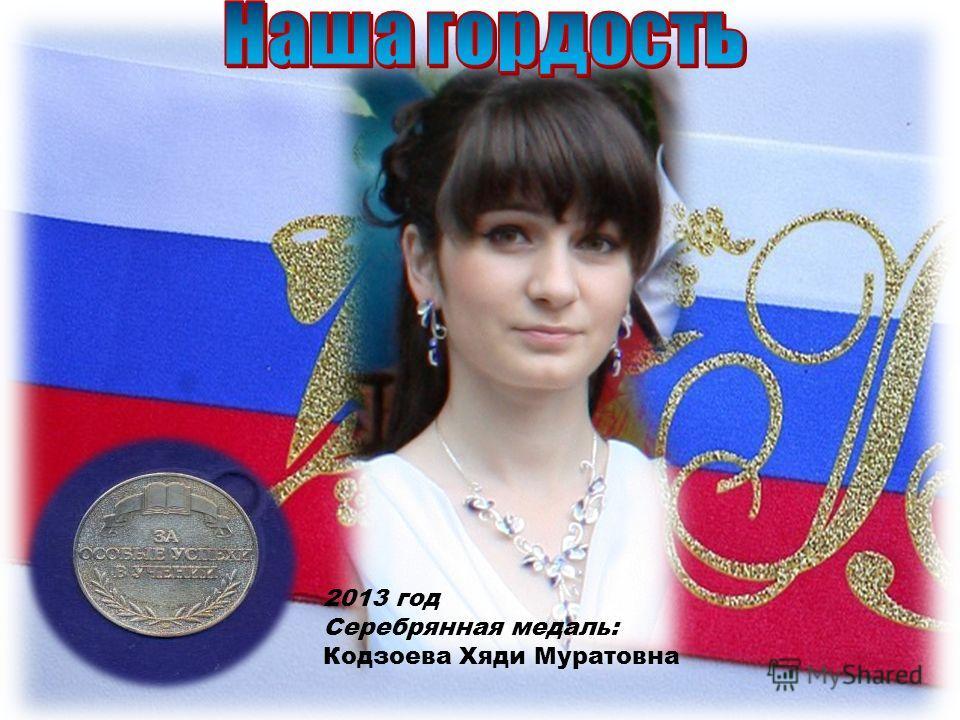 2013 год Серебрянная медаль: Кодзоева Хяди Муратовна