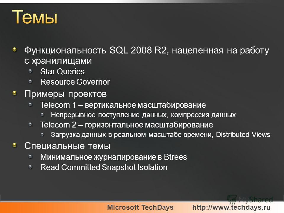 Microsoft TechDayshttp://www.techdays.ru Функциональность SQL 2008 R2, нацеленная на работу с хранилищами Star Queries Resource Governor Примеры проектов Telecom 1 – вертикальное масштабирование Непрерывное поступление данных, компрессия данных Telec