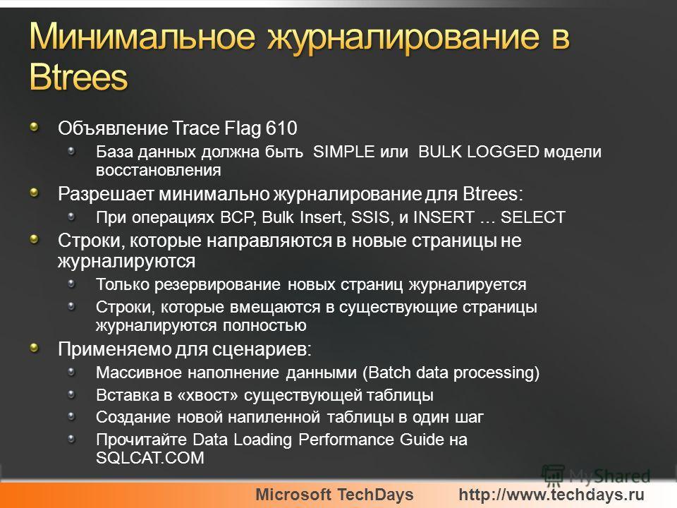 Microsoft TechDayshttp://www.techdays.ru Объявление Trace Flag 610 База данных должна быть SIMPLE или BULK LOGGED модели восстановления Разрешает минимально журналирование для Btrees: При операциях BCP, Bulk Insert, SSIS, и INSERT … SELECT Строки, ко