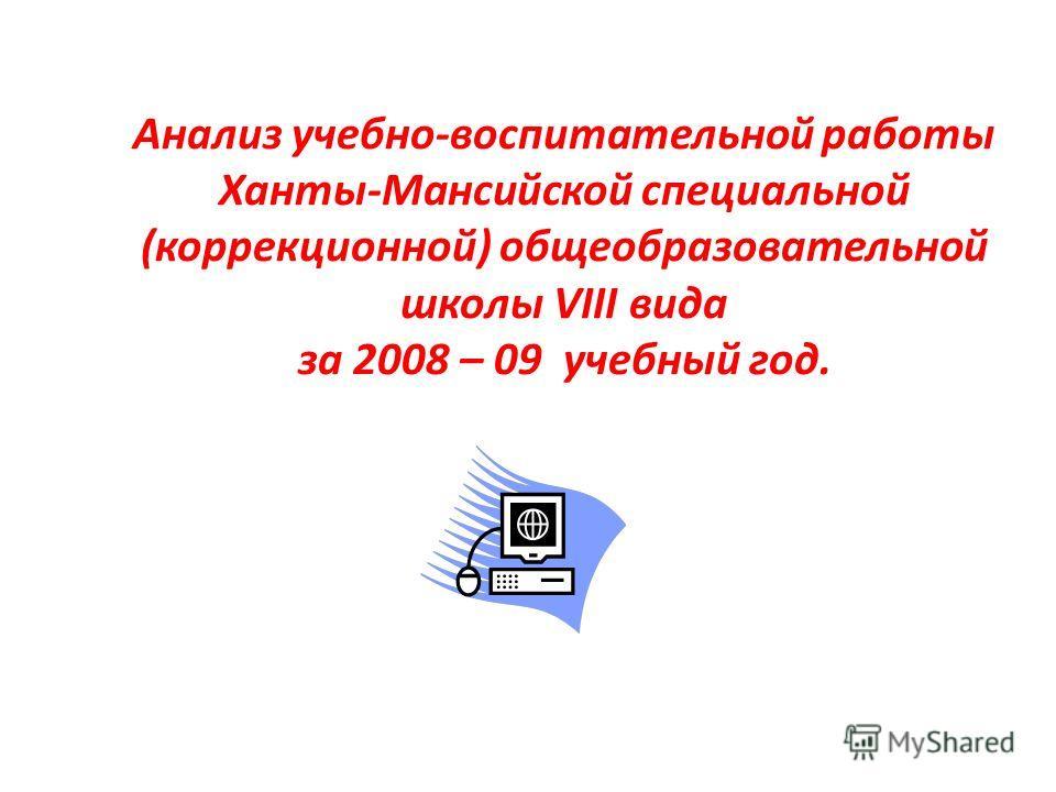 Анализ учебно-воспитательной работы Ханты-Мансийской специальной (коррекционной) общеобразовательной школы VIII вида за 2008 – 09 учебный год.