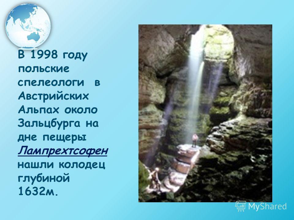 В 1998 году польские спелеологи в Австрийских Альпах около Зальцбурга на дне пещеры Лампрехтсофен нашли колодец глубиной 1632м.