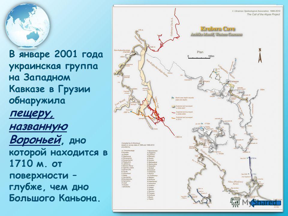 В январе 2001 года украинская группа на Западном Кавказе в Грузии обнаружила пещеру, названную Вороньей, дно которой находится в 1710 м. от поверхности – глубже, чем дно Большого Каньона.