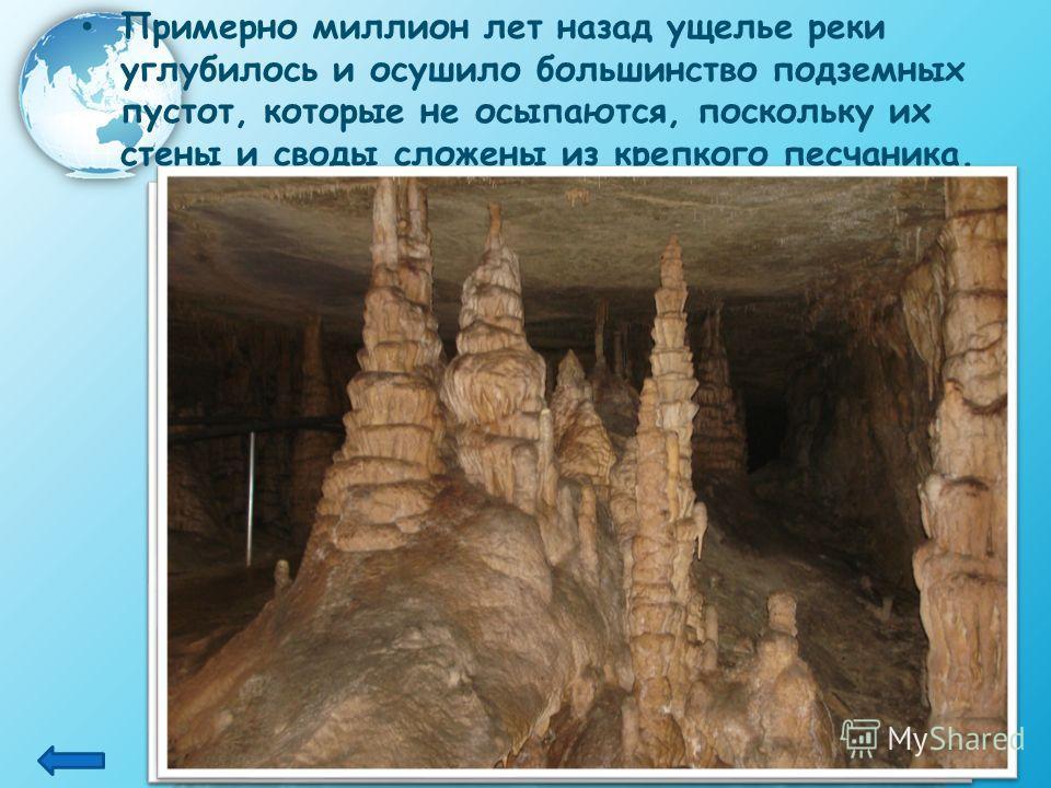 Примерно миллион лет назад ущелье реки углубилось и осушило большинство подземных пустот, которые не осыпаются, поскольку их стены и своды сложены из крепкого песчаника.