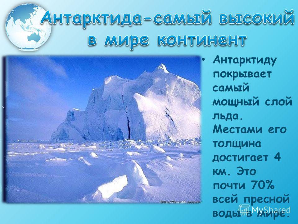 Антарктиду покрывает самый мощный слой льда. Местами его толщина достигает 4 км. Это почти 70% всей пресной воды в мире.
