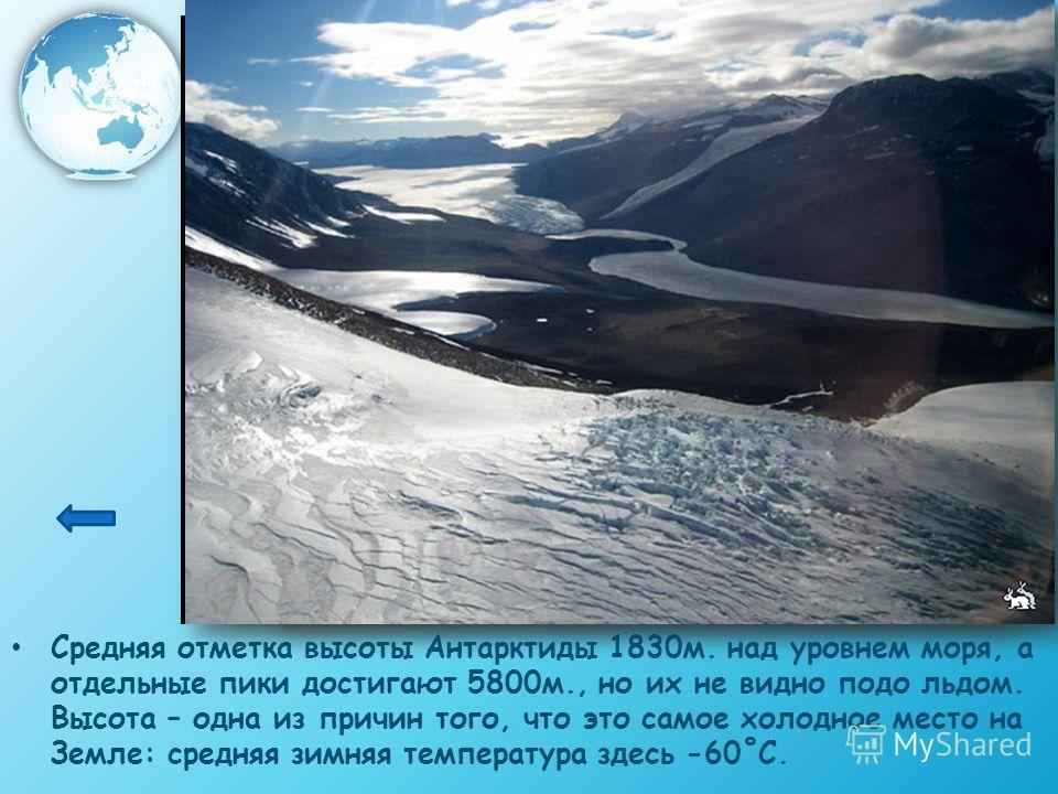 Средняя отметка высоты Антарктиды 1830м. над уровнем моря, а отдельные пики достигают 5800м., но их не видно подо льдом. Высота – одна из причин того, что это самое холодное место на Земле: средняя зимняя температура здесь -60˚С.