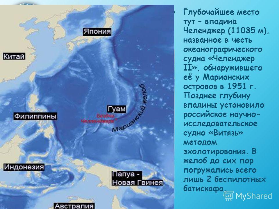 Глубочайшее место тут – впадина Челенджер (11035 м), названное в честь океанографического судна «Челенджер II», обнаружившего её у Марианских островов в 1951 г. Позднее глубину впадины установило российское научно- исследовательское судно «Витязь» ме
