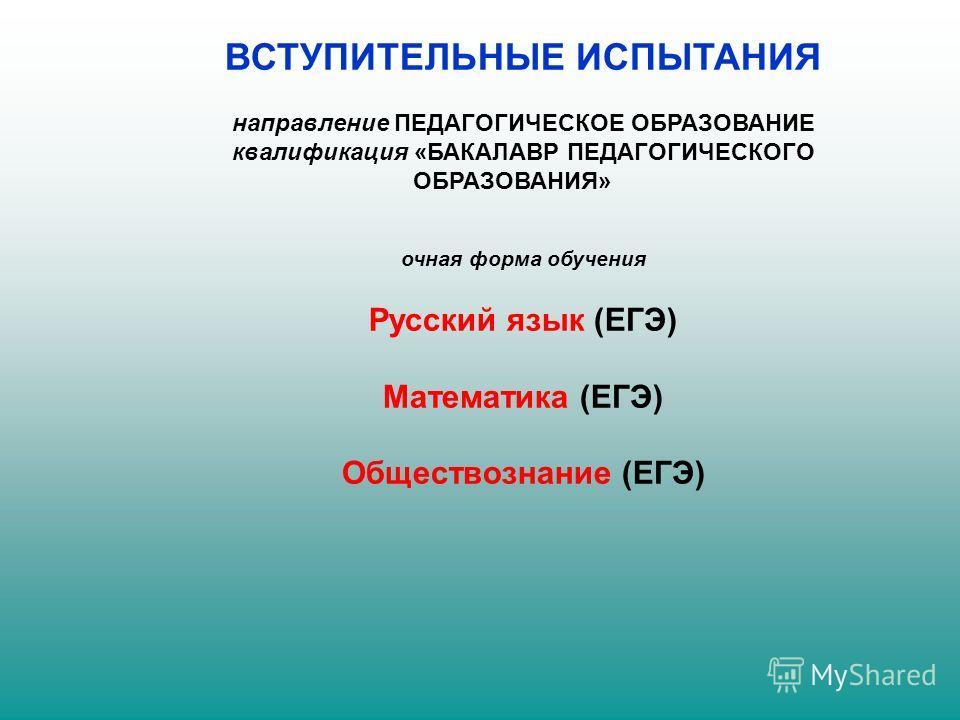 ВСТУПИТЕЛЬНЫЕ ИСПЫТАНИЯ направление ПЕДАГОГИЧЕСКОЕ ОБРАЗОВАНИЕ квалификация «БАКАЛАВР ПЕДАГОГИЧЕСКОГО ОБРАЗОВАНИЯ» очная форма обучения Русский язык (ЕГЭ) Математика (ЕГЭ) Обществознание (ЕГЭ)