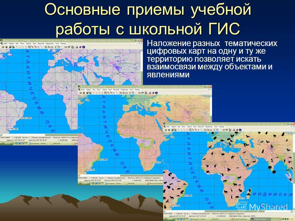 Основные приемы учебной работы с школьной ГИС Наложение разных тематических цифровых карт на одну и ту же территорию позволяет искать взаимосвязи между объектами и явлениями
