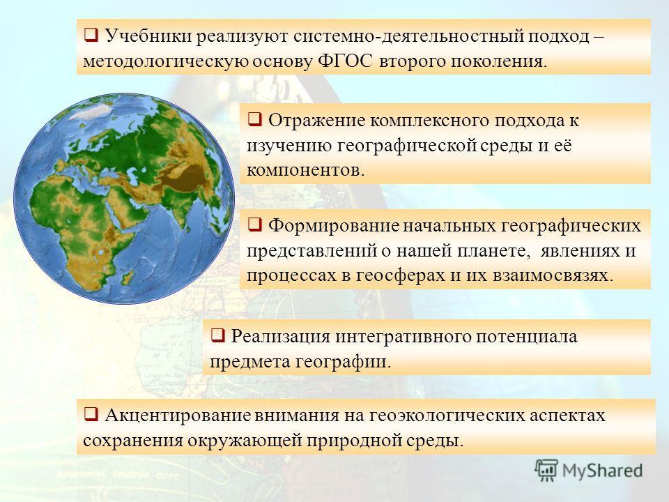 Формирование начальных географических представлений о нашей планете, явлениях и процессах в геосферах и их взаимосвязях. Реализация интегративного потенциала предмета географии. Учебники реализуют системно-деятельностный подход – методологическую осн